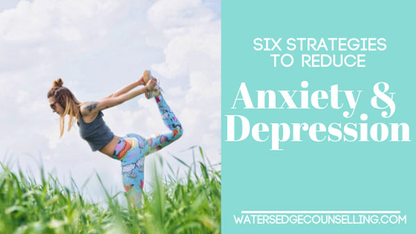 Six Strategies to Reduce Anxiety and Depression