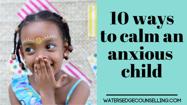 10 ways to calm an anxious child