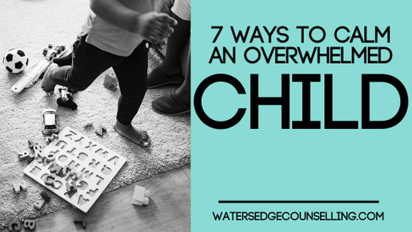 7 ways to calm an overwhelmed child
