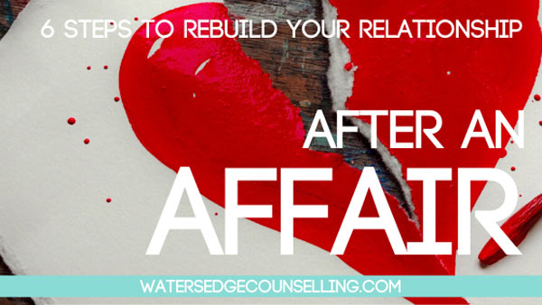 After an Affair: 6 steps to rebuild your relationship