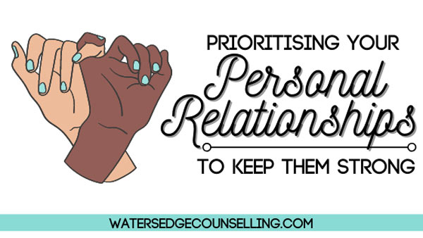 Prioritising Your Personal Relationships to Keep Them Strong