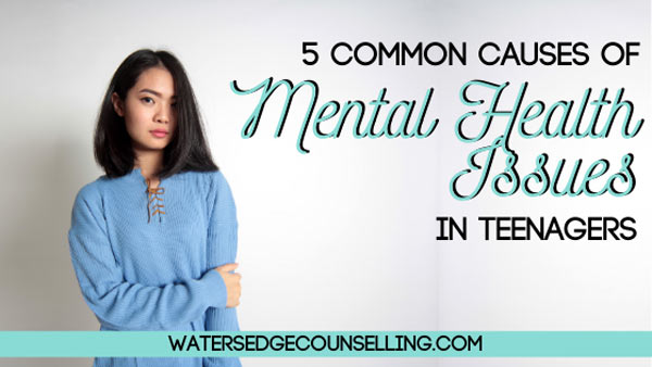 5 Common Causes of Mental Health Issues in Teenagers