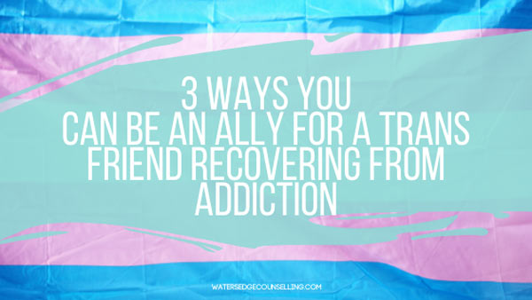 3 ways you can be an ally for a Trans friend recovering from addiction
