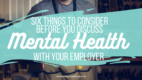 Six things to consider before you discuss Mental Health with Your Employer