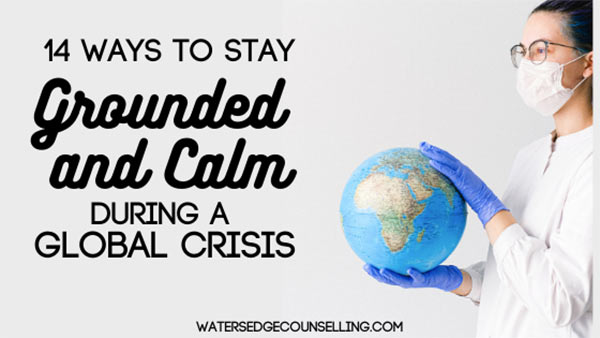 14 ways to Stay Grounded and Calm During a Global Crisis